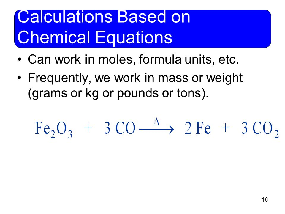 16 Calculations Based on Chemical Equations Can work in moles, formula units, etc. Frequently, we work in mass or weight (grams or kg or pounds or ton