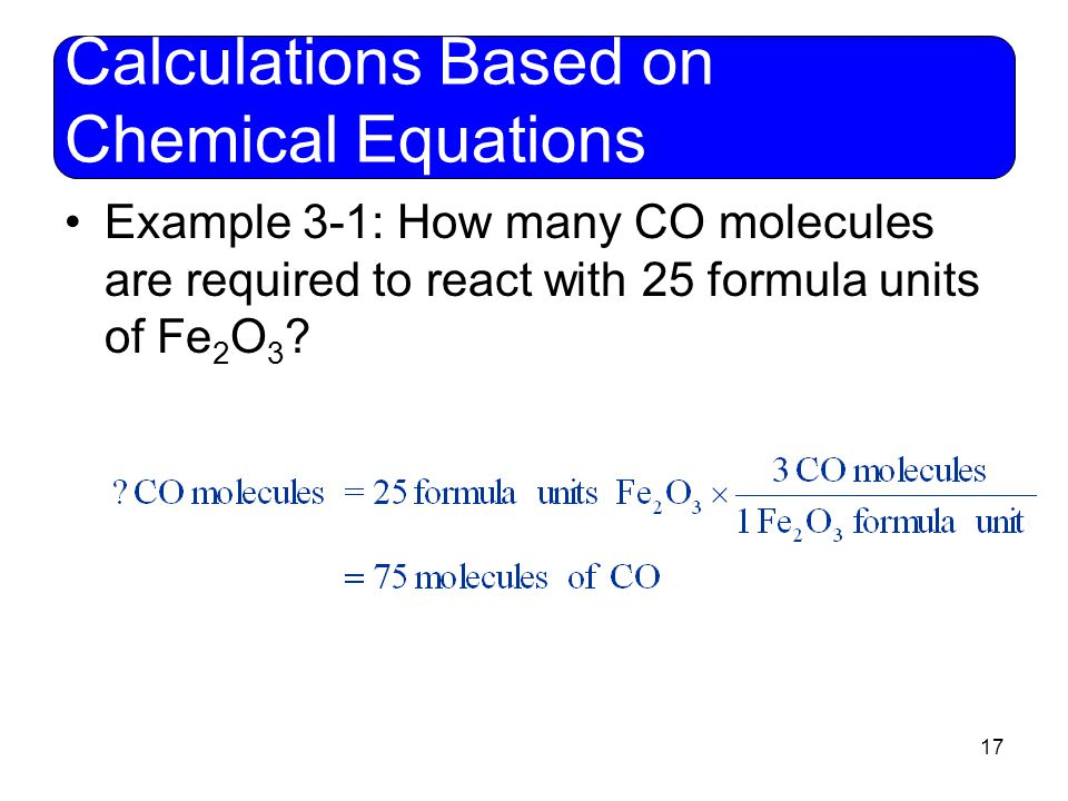 17 Calculations Based on Chemical Equations Example 3-1: How many CO molecules are required to react with 25 formula units of Fe 2 O 3 ?