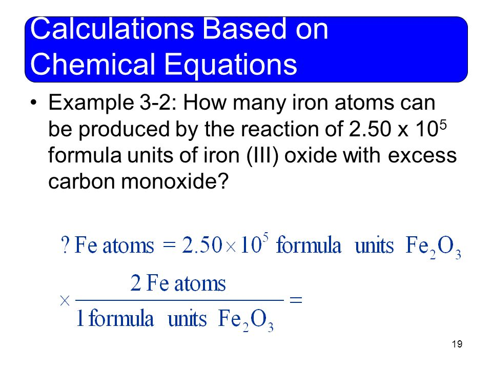 19 Calculations Based on Chemical Equations Example 3-2: How many iron atoms can be produced by the reaction of 2.50 x 10 5 formula units of iron (III