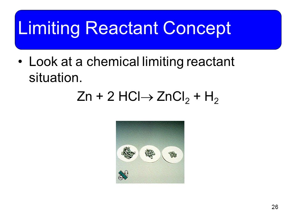 26 Limiting Reactant Concept Look at a chemical limiting reactant situation. Zn + 2 HCl  ZnCl 2 + H 2