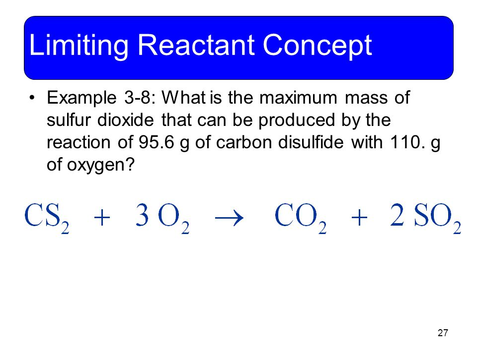 27 Limiting Reactant Concept Example 3-8: What is the maximum mass of sulfur dioxide that can be produced by the reaction of 95.6 g of carbon disulfid