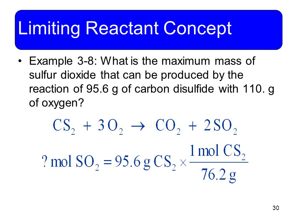 30 Limiting Reactant Concept Example 3-8: What is the maximum mass of sulfur dioxide that can be produced by the reaction of 95.6 g of carbon disulfid