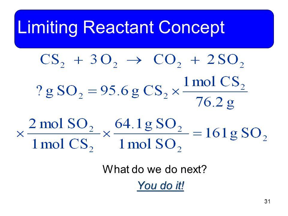 31 Limiting Reactant Concept What do we do next? You do it!