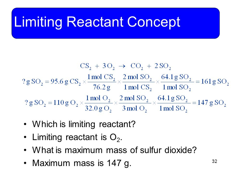 32 Limiting Reactant Concept Which is limiting reactant? Limiting reactant is O 2. What is maximum mass of sulfur dioxide? Maximum mass is 147 g.
