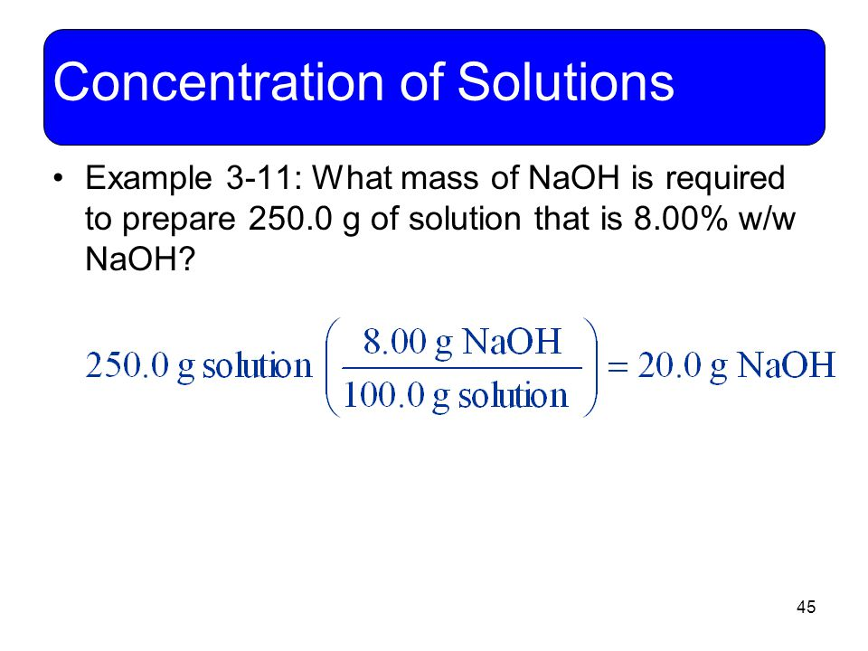 45 Concentration of Solutions Example 3-11: What mass of NaOH is required to prepare 250.0 g of solution that is 8.00% w/w NaOH?