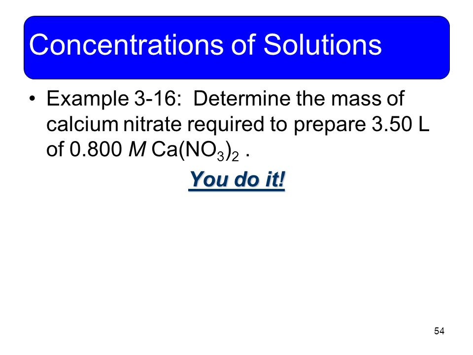 54 Concentrations of Solutions Example 3-16: Determine the mass of calcium nitrate required to prepare 3.50 L of 0.800 M Ca(NO 3 ) 2. You do it!
