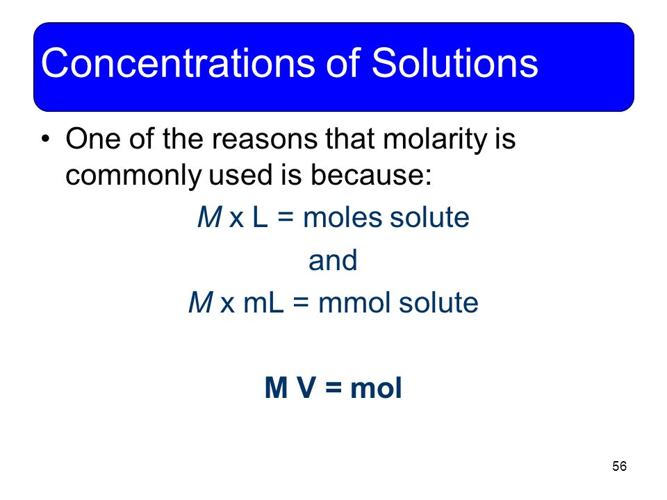 56 Concentrations of Solutions One of the reasons that molarity is commonly used is because: M x L = moles solute and M x mL = mmol solute M V = mol