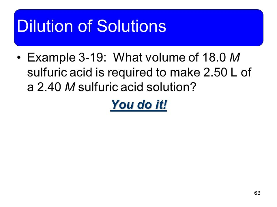 63 Dilution of Solutions Example 3-19: What volume of 18.0 M sulfuric acid is required to make 2.50 L of a 2.40 M sulfuric acid solution? You do it!