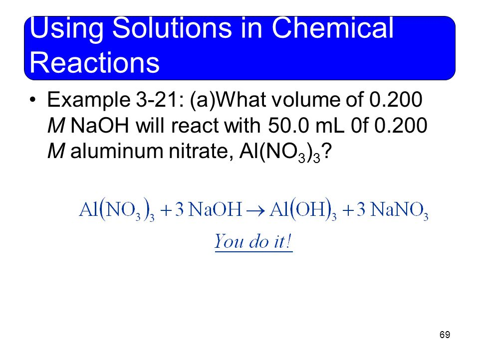 69 Using Solutions in Chemical Reactions Example 3-21: (a)What volume of 0.200 M NaOH will react with 50.0 mL 0f 0.200 M aluminum nitrate, Al(NO 3 ) 3