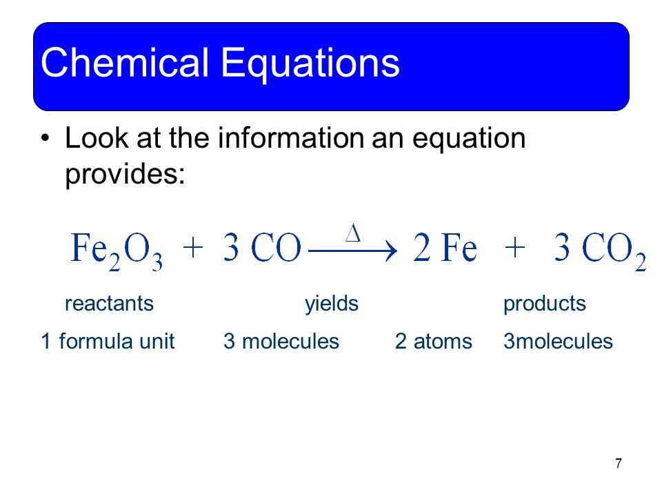 7 Chemical Equations Look at the information an equation provides: reactants yields products 1 formula unit 3 molecules 2 atoms 3molecules