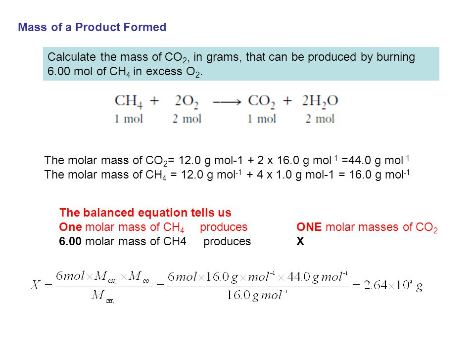 Mass of a Product Formed Calculate the mass of CO 2, in grams, that can be produced by burning 6.00 mol of CH 4 in excess O 2. The molar mass of CO 2