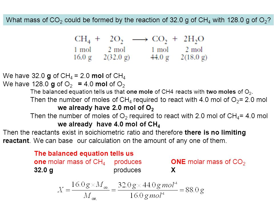 What mass of CO 2 could be formed by the reaction of 32.0 g of CH 4 with 128.0 g of O 2 ? We have 32.0 g of CH 4 = 2.0 mol of CH 4 We have 128.0 g of