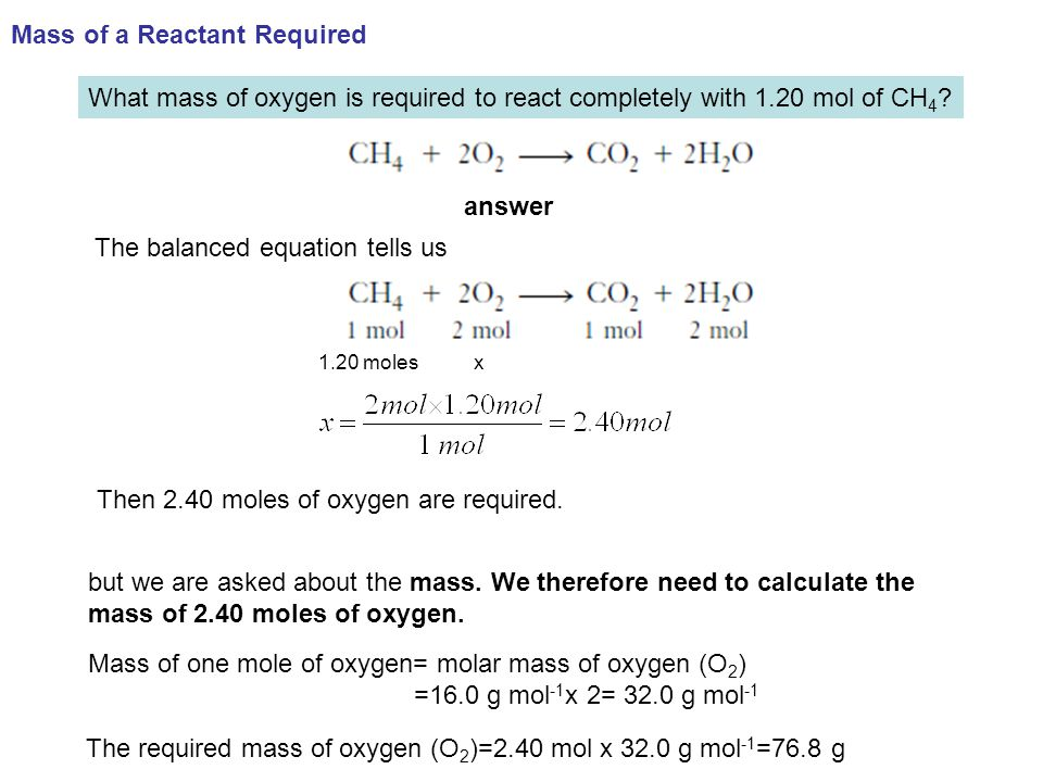 What mass of oxygen is required to react completely with 1.20 mol of CH 4 ? answer The balanced equation tells us but we are asked about the mass. We