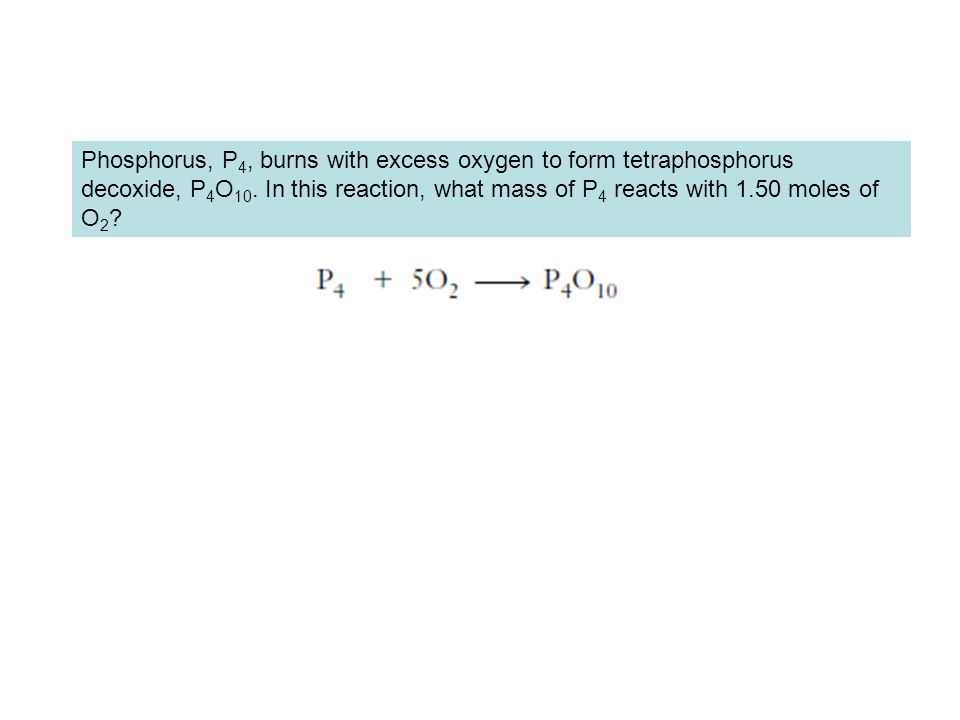 Phosphorus, P 4, burns with excess oxygen to form tetraphosphorus decoxide, P 4 O 10. In this reaction, what mass of P 4 reacts with 1.50 moles of O 2