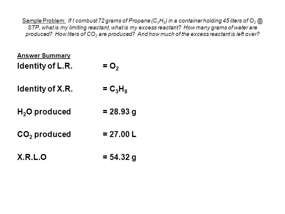 Answer Summary Identity of L.R. = O 2 Identity of X.R. = C 3 H 8 H 2 O produced= 28.93 g CO 2 produced= 27.00 L X.R.L.O= 54.32 g Sample Problem: If I