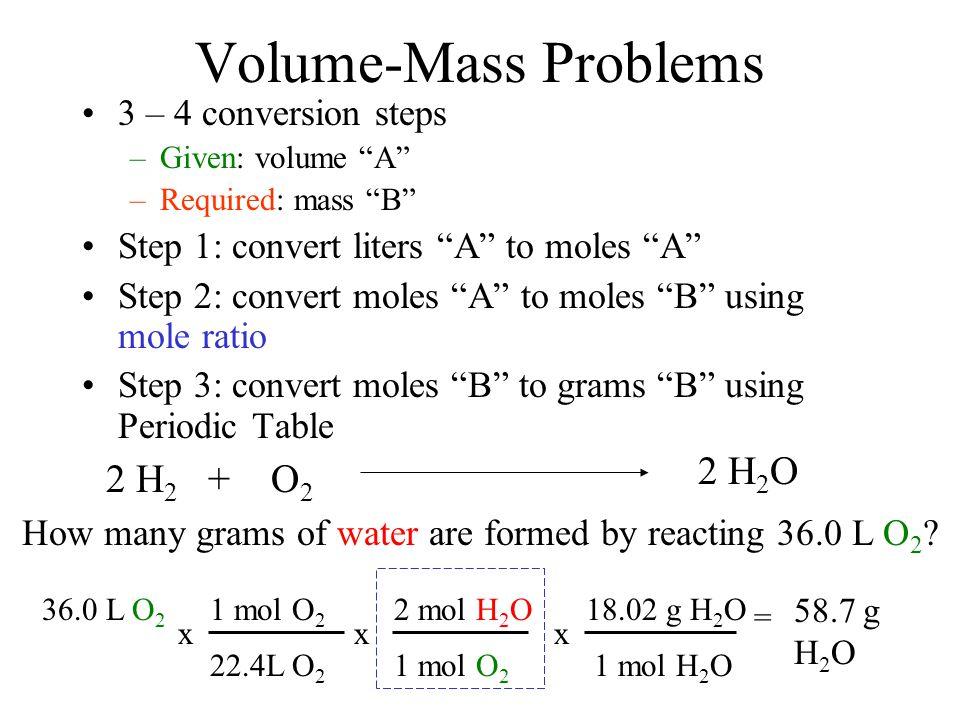 "Volume-Mass Problems 3 – 4 conversion steps –Given: volume ""A"" –Required: mass ""B"" Step 1: convert liters ""A"" to moles ""A"" Step 2: convert moles ""A"" t"