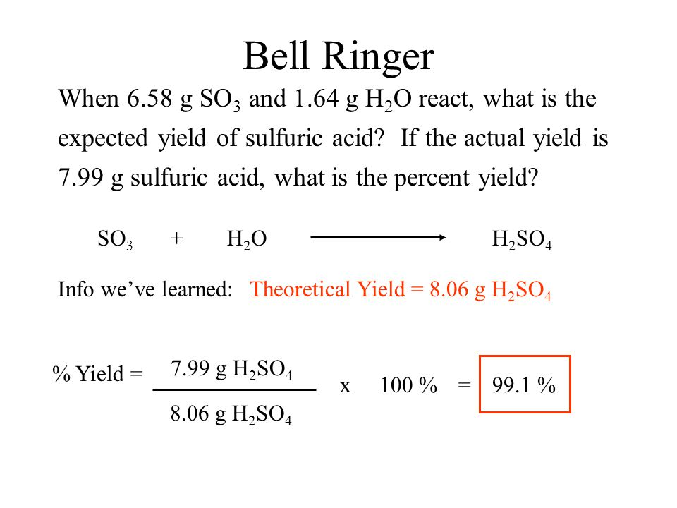 Bell Ringer When 6.58 g SO 3 and 1.64 g H 2 O react, what is the expected yield of sulfuric acid? If the actual yield is 7.99 g sulfuric acid, what is