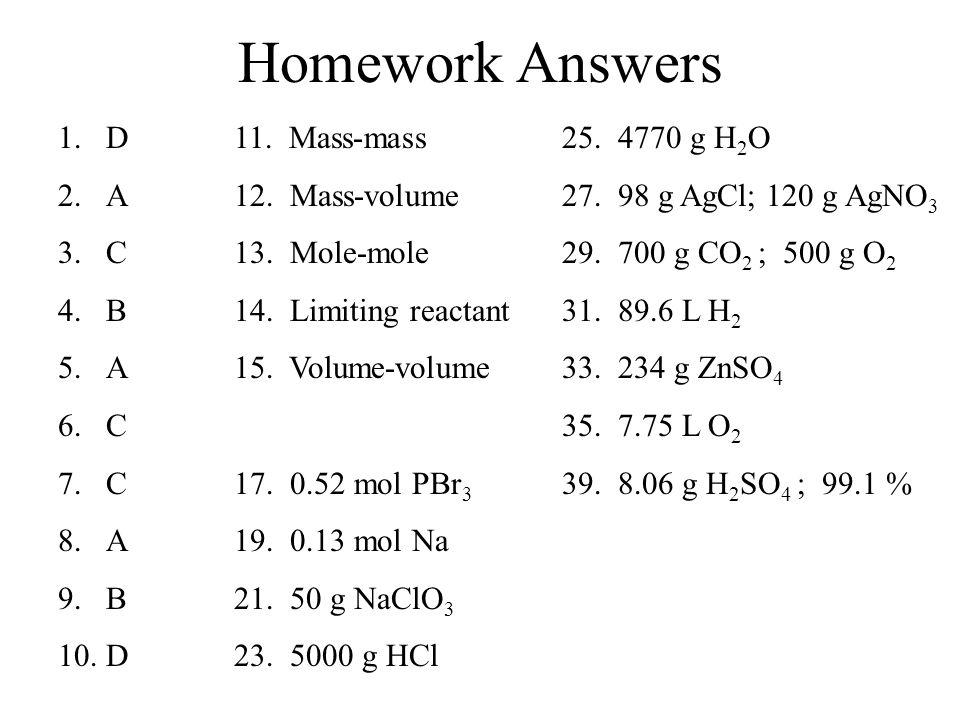 Homework Answers 1.D 2.A 3.C 4.B 5.A 6.C 7.C 8.A 9.B 10.D 11. Mass-mass 12. Mass-volume 13. Mole-mole 14. Limiting reactant 15. Volume-volume 17. 0.52