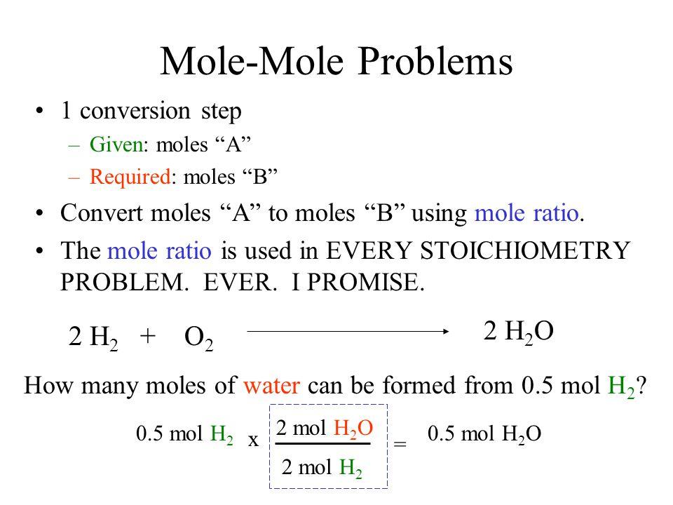 """Mole-Mole Problems 1 conversion step –Given: moles """"A"""" –Required: moles """"B"""" Convert moles """"A"""" to moles """"B"""" using mole ratio. The mole ratio is used in"""