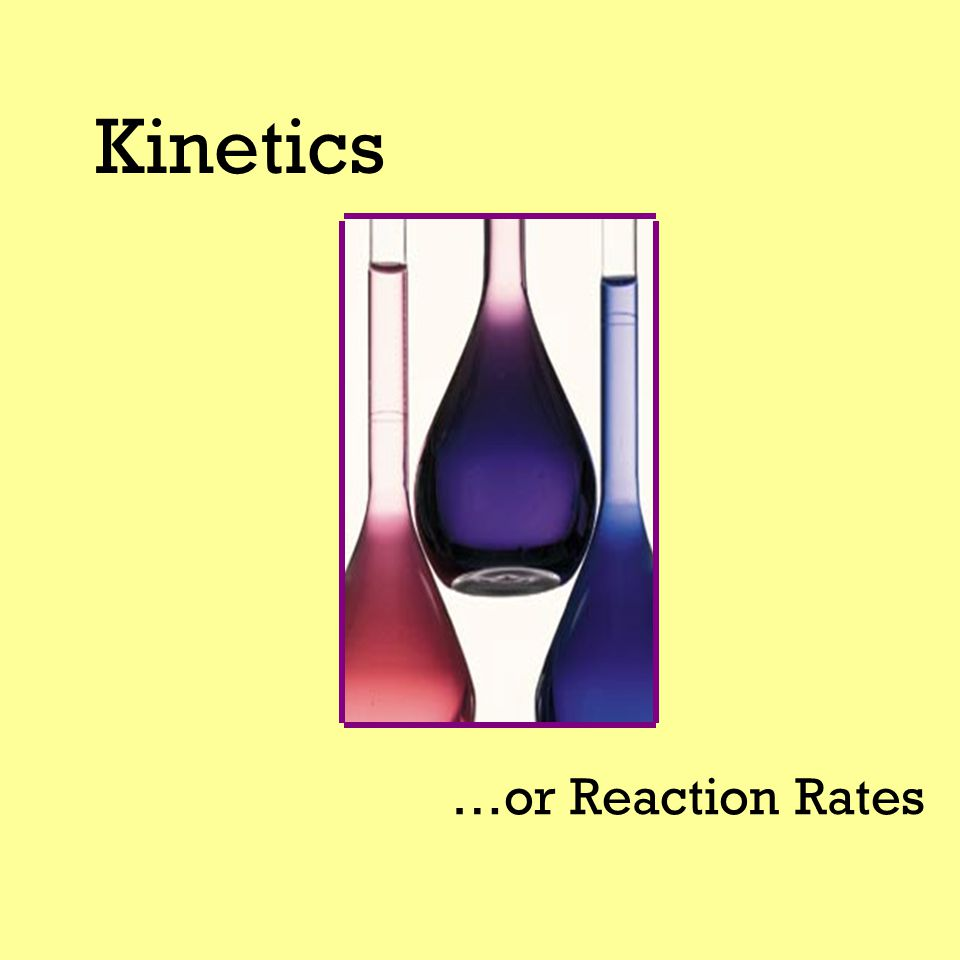 Kinetics …or Reaction Rates