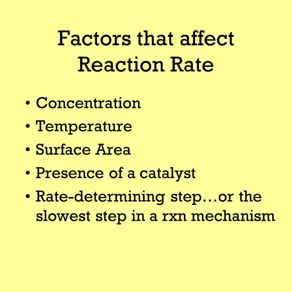 Factors that affect Reaction Rate Concentration Temperature Surface Area Presence of a catalyst Rate-determining step…or the slowest step in a rxn mechanism
