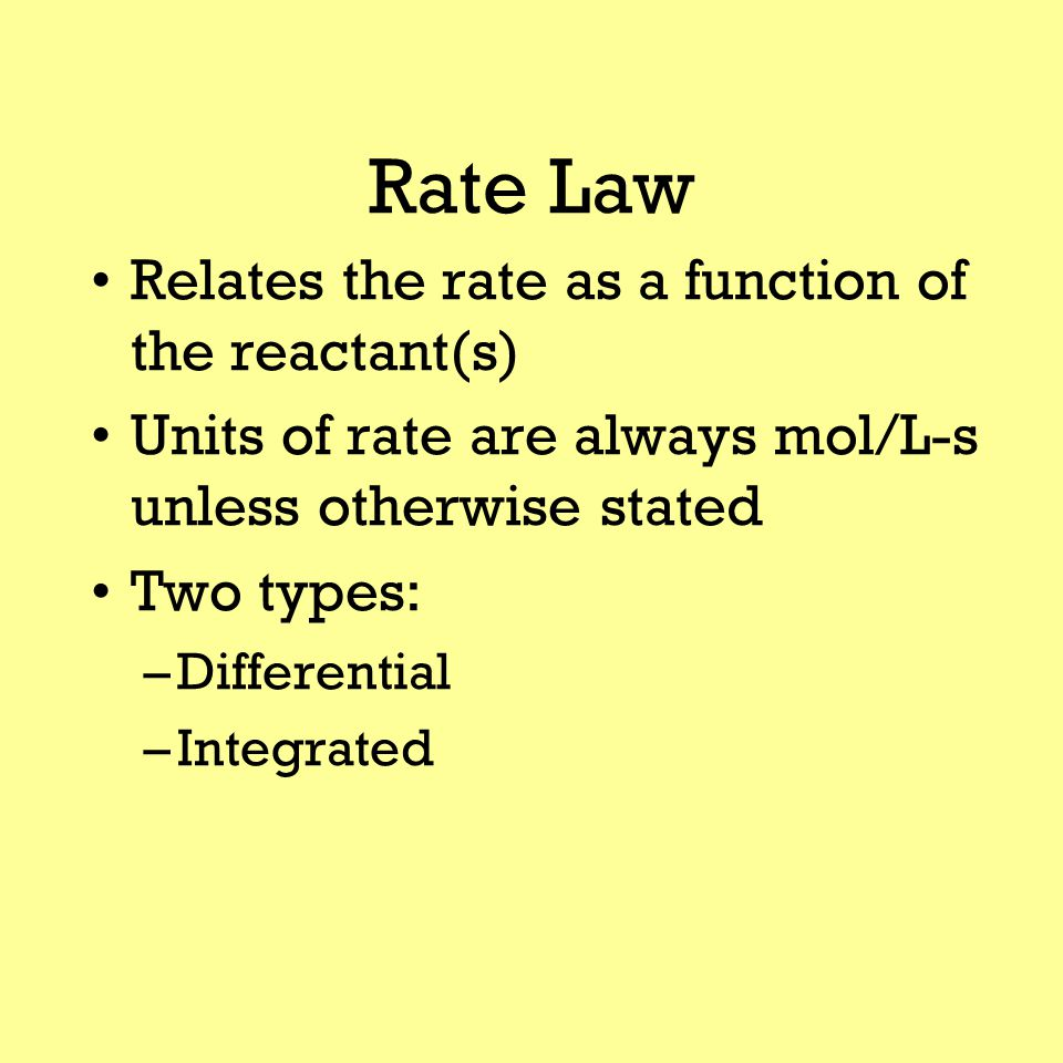 Rate Law Relates the rate as a function of the reactant(s) Units of rate are always mol/L-s unless otherwise stated Two types: –Differential –Integrated