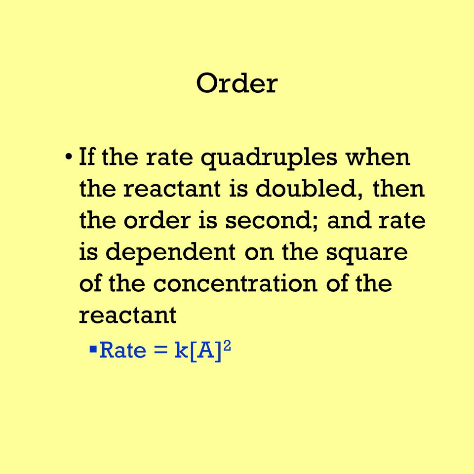 Order If the rate quadruples when the reactant is doubled, then the order is second; and rate is dependent on the square of the concentration of the reactant  Rate = k[A] 2