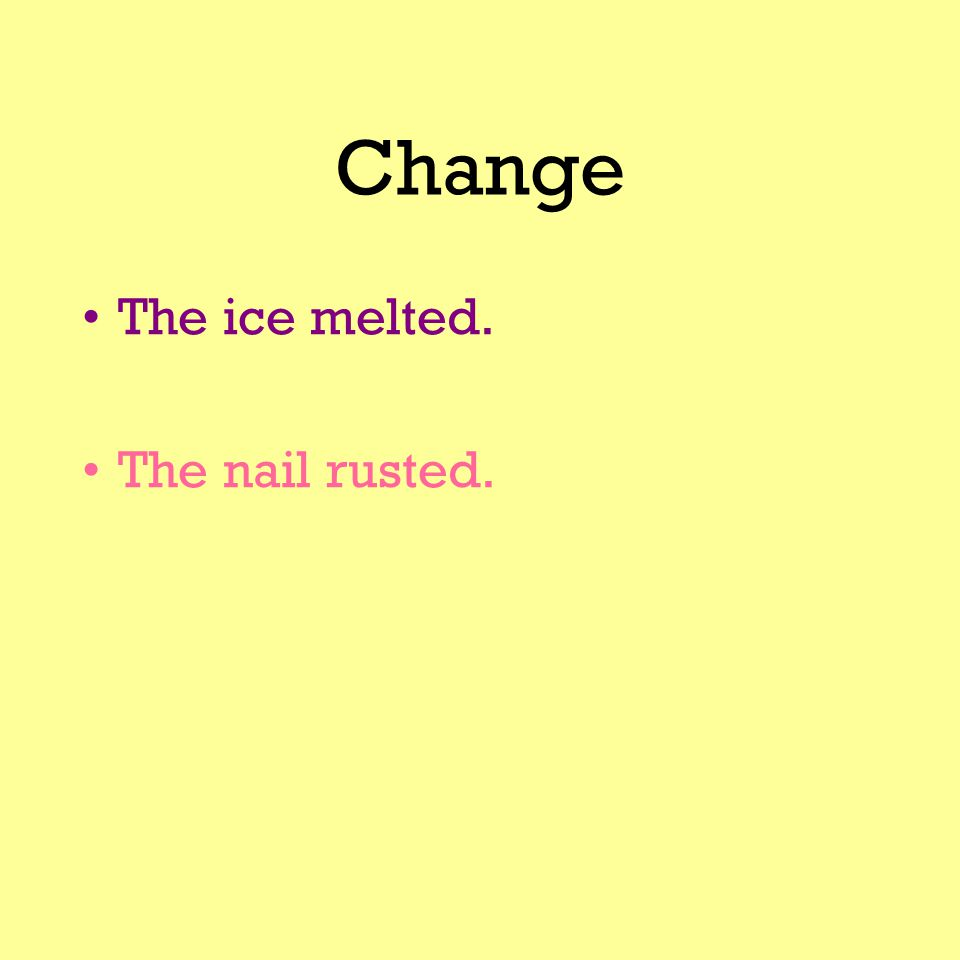 Change The ice melted. The nail rusted.