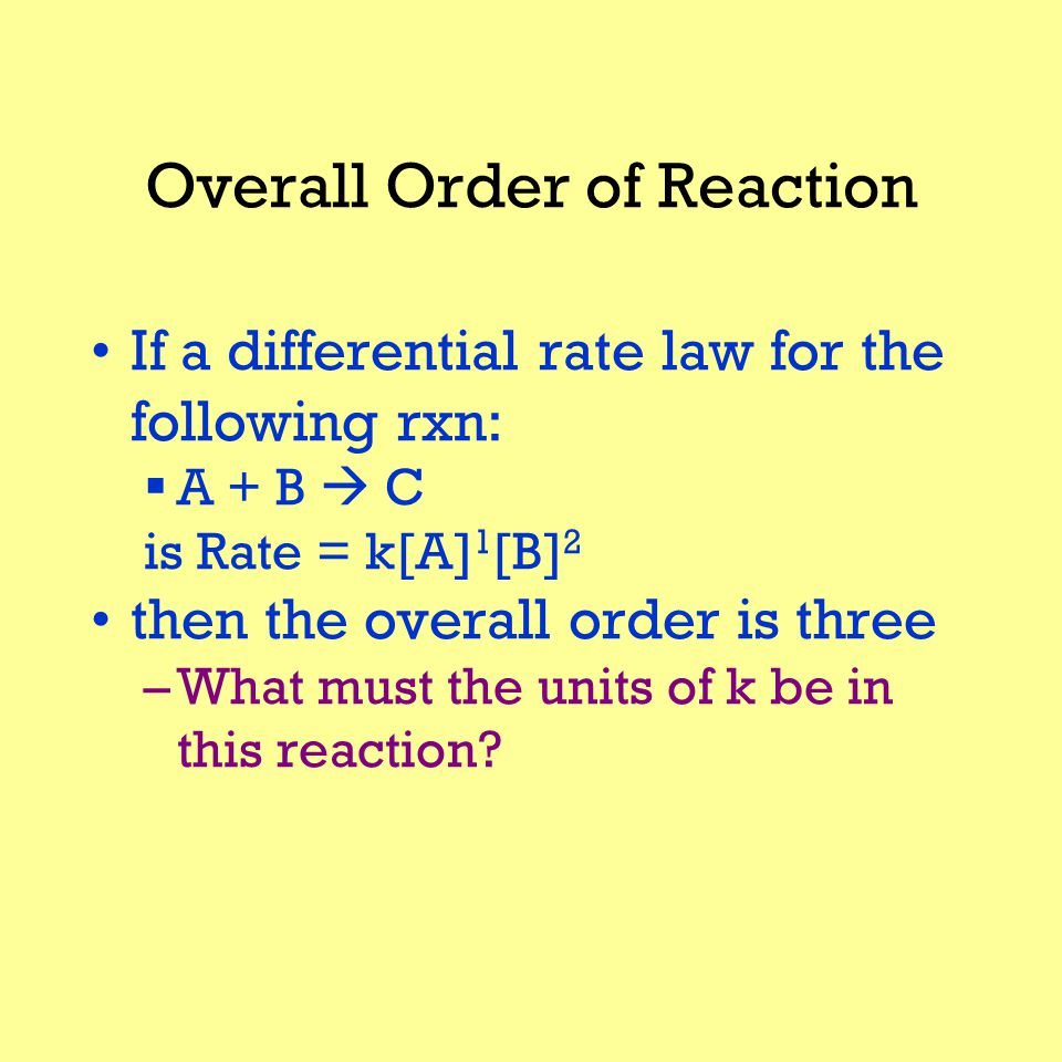 Overall Order of Reaction If a differential rate law for the following rxn:  A + B  C is Rate = k[A] 1 [B] 2 then the overall order is three –What must the units of k be in this reaction