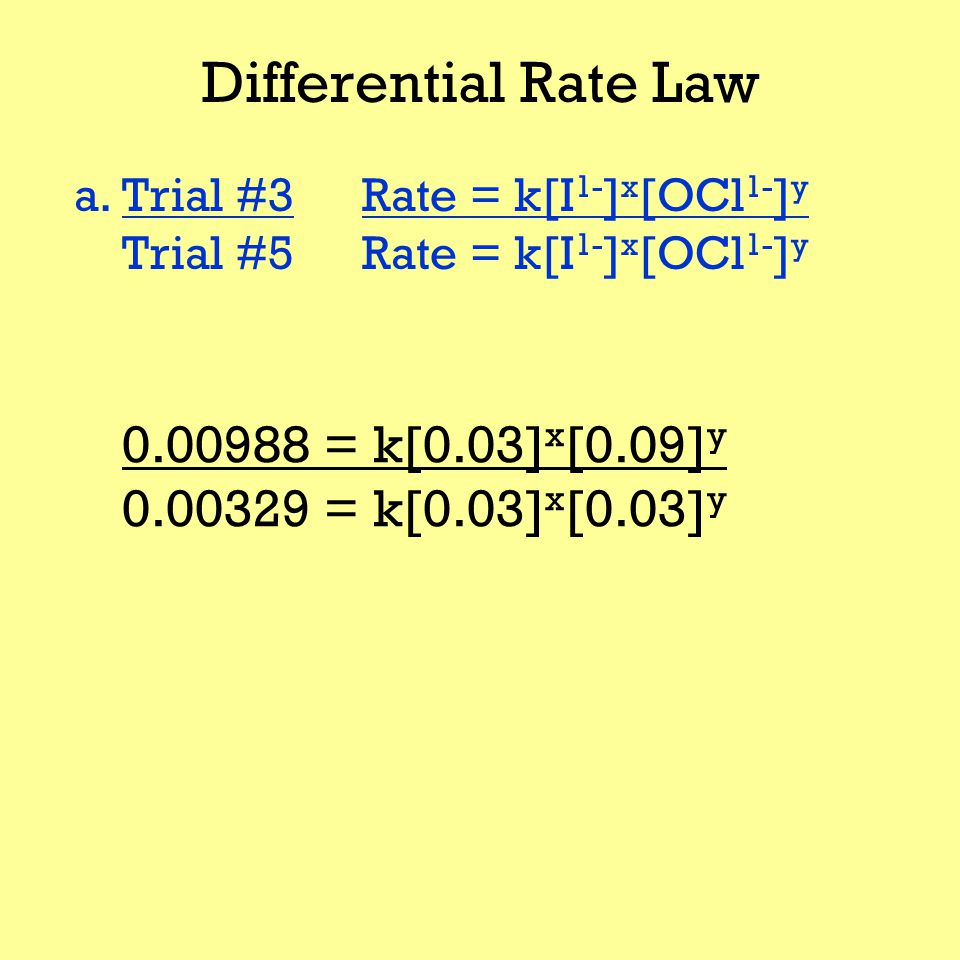 Differential Rate Law a.Trial #3Rate = k[I 1- ] x [OCl 1- ] y Trial #5Rate = k[I 1- ] x [OCl 1- ] y 0.00988 = k[0.03] x [0.09] y 0.00329 = k[0.03] x [0.03] y