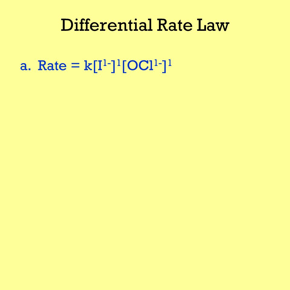 Differential Rate Law a. Rate = k[I 1- ] 1 [OCl 1- ] 1