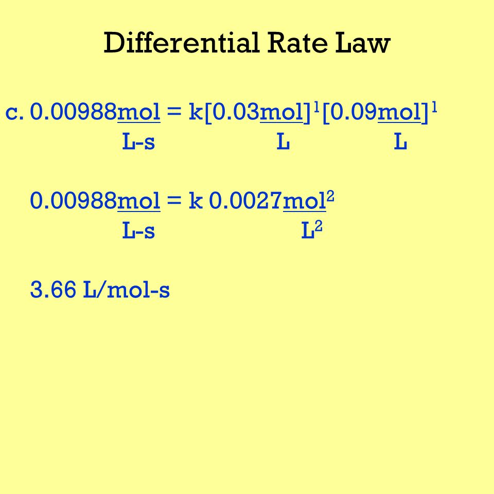 Differential Rate Law c.0.00988mol = k[0.03mol] 1 [0.09mol] 1 L-s L L 0.00988mol = k 0.0027mol 2 L-s L 2 3.66 L/mol-s