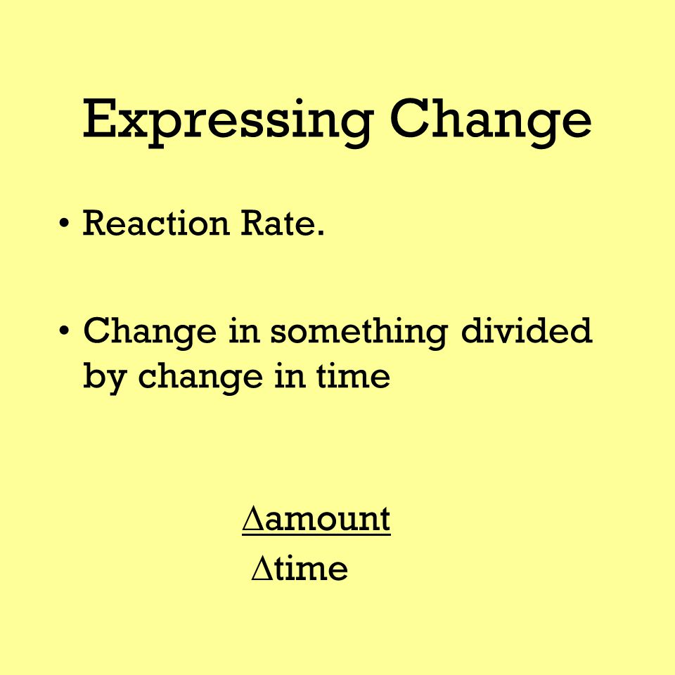 Expressing Change Reaction Rate. Change in something divided by change in time  amount  time