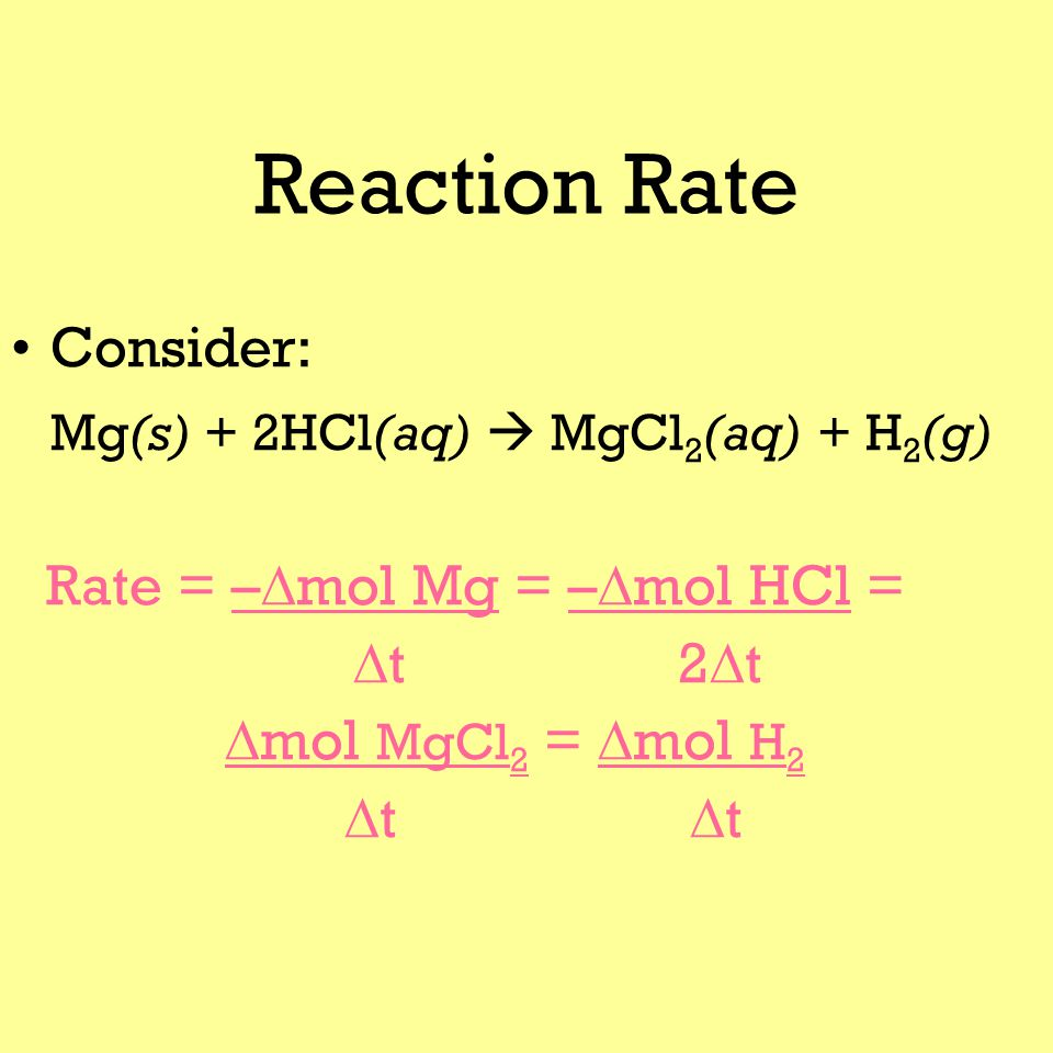 Reaction Rate Consider: Mg(s) + 2HCl(aq)  MgCl 2 (aq) + H 2 (g) Rate = –  mol Mg = –  mol HCl =  t2  t  mol MgCl 2 =  mol H 2  t  t