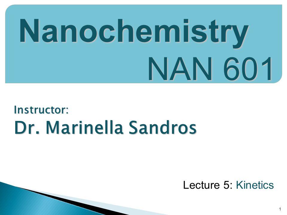Instructor: Dr. Marinella Sandros 1 Nanochemistry NAN 601 Lecture 5: Kinetics
