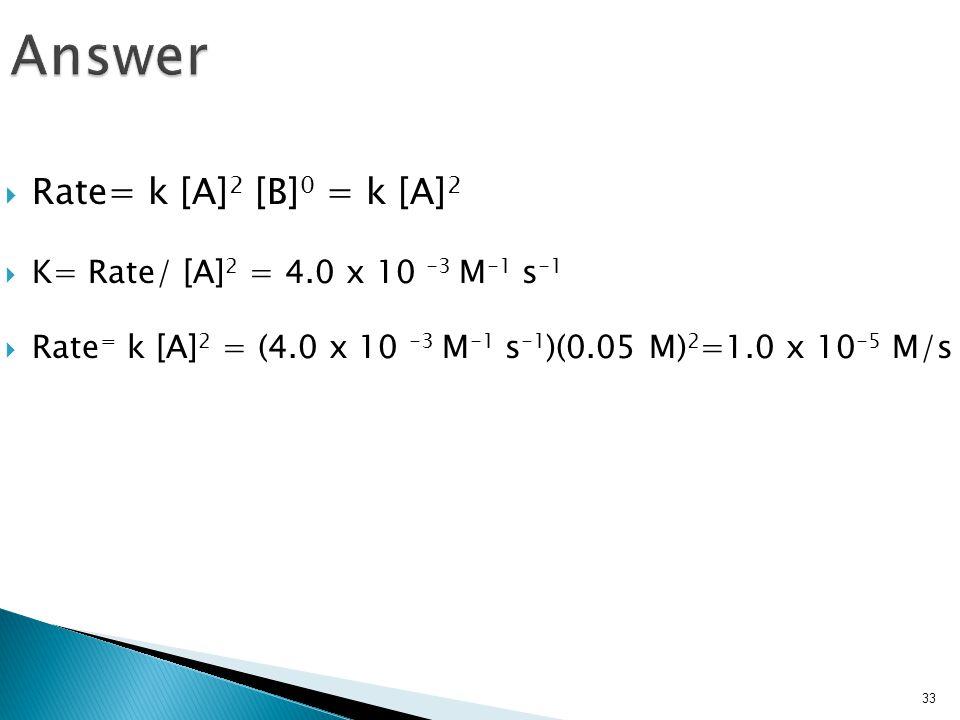  Rate= k [A] 2 [B] 0 = k [A] 2  K= Rate/ [A] 2 = 4.0 x 10 -3 M -1 s -1  Rate = k [A] 2 = (4.0 x 10 -3 M -1 s -1 )(0.05 M) 2 =1.0 x 10 -5 M/s 33