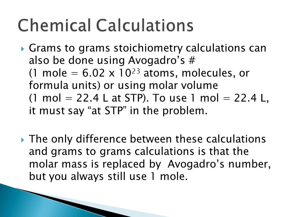  Grams to grams stoichiometry calculations can also be done using Avogadro's # (1 mole = 6.02 x 10 23 atoms, molecules, or formula units) or using molar volume (1 mol = 22.4 L at STP).