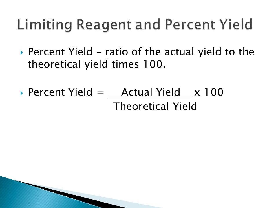  Percent Yield – ratio of the actual yield to the theoretical yield times 100.