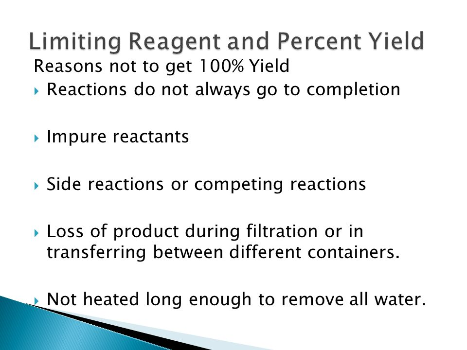 Reasons not to get 100% Yield  Reactions do not always go to completion  Impure reactants  Side reactions or competing reactions  Loss of product during filtration or in transferring between different containers.