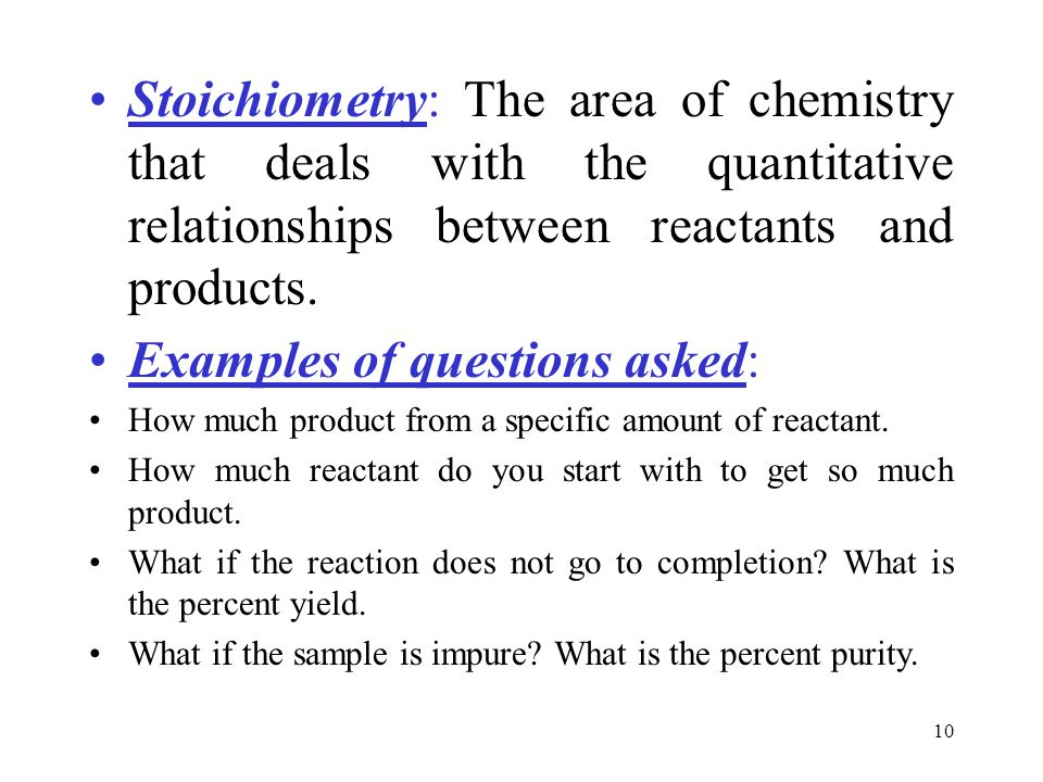 10 Stoichiometry: The area of chemistry that deals with the quantitative relationships between reactants and products.