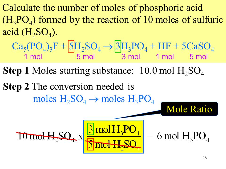28 Mole Ratio Calculate the number of moles of phosphoric acid (H 3 PO 4 ) formed by the reaction of 10 moles of sulfuric acid (H 2 SO 4 ).