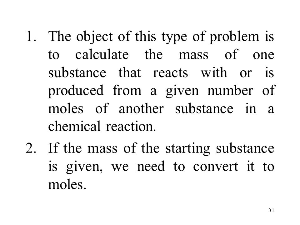 31 1.The object of this type of problem is to calculate the mass of one substance that reacts with or is produced from a given number of moles of another substance in a chemical reaction.