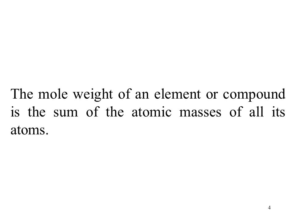 4 The mole weight of an element or compound is the sum of the atomic masses of all its atoms.