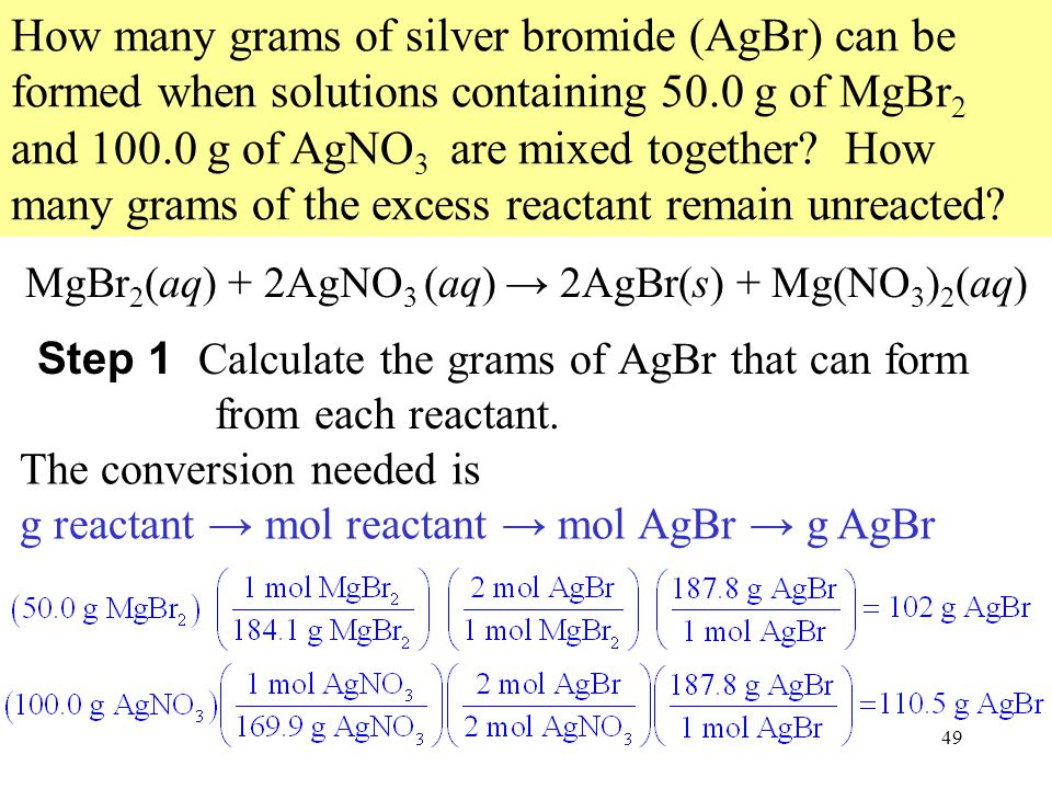 49 How many grams of silver bromide (AgBr) can be formed when solutions containing 50.0 g of MgBr 2 and 100.0 g of AgNO 3 are mixed together.