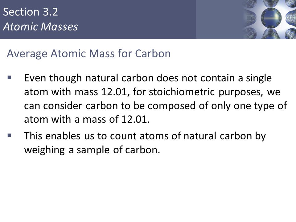 Section 3.2 Atomic Masses Average Atomic Mass for Carbon  Even though natural carbon does not contain a single atom with mass 12.01, for stoichiometr
