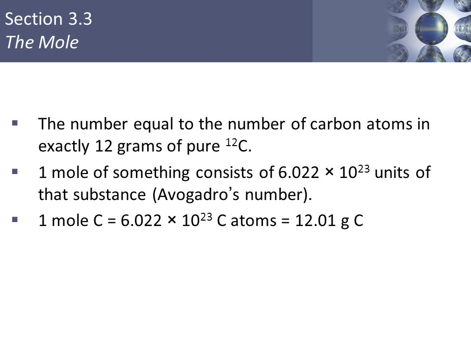 Section 3.3 The Mole  The number equal to the number of carbon atoms in exactly 12 grams of pure 12 C.  1 mole of something consists of 6.022 × 10 2