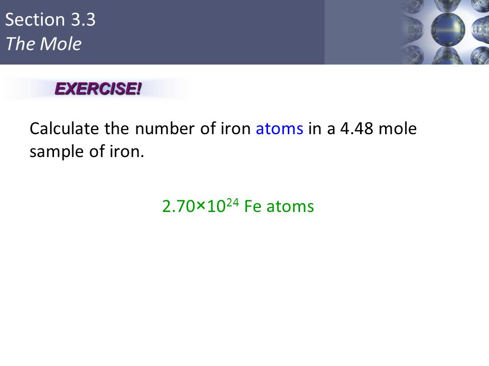 Section 3.3 The Mole Calculate the number of iron atoms in a 4.48 mole sample of iron. 2.70×10 24 Fe atoms Copyright © Cengage Learning. All rights re