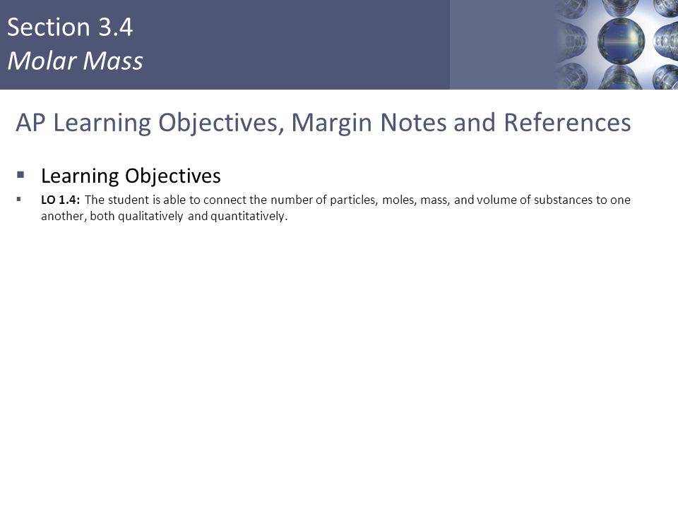 Section 3.4 Molar Mass AP Learning Objectives, Margin Notes and References  Learning Objectives  LO 1.4: The student is able to connect the number o