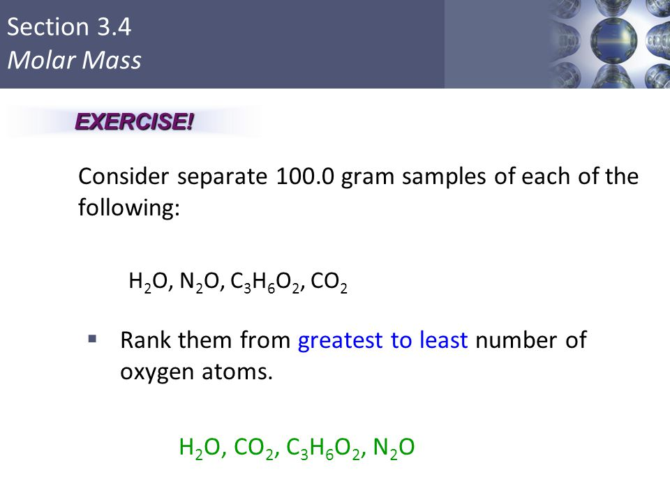 Section 3.4 Molar Mass Consider separate 100.0 gram samples of each of the following: H 2 O, N 2 O, C 3 H 6 O 2, CO 2  Rank them from greatest to lea