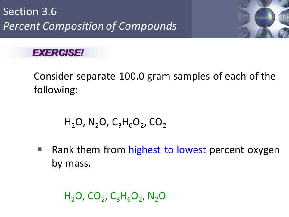Section 3.6 Percent Composition of Compounds Consider separate 100.0 gram samples of each of the following: H 2 O, N 2 O, C 3 H 6 O 2, CO 2  Rank the